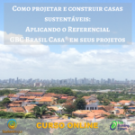 Curso Online Aplicando o Referencial GBC Brasil Casa nos seus projetos