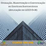 Curso Online Aplicação LEED EB_OM -Operação, Manutenção e certificação de edifícios sustentáveis